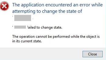 The application encountered an error while attempting to change the state of … Failed to change state The operation cannot be performed while the object is in its current state