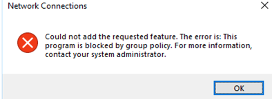 Network Connections ould not add the requested feature. The error is: This program is blocked by group policy